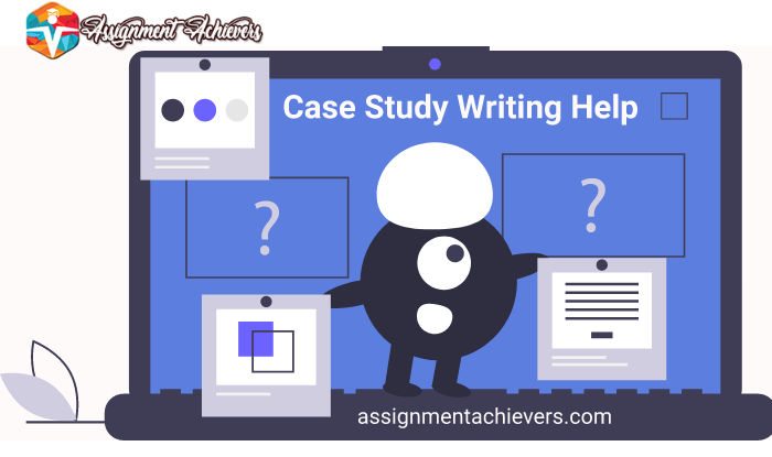 Case Study Writing Help - Assignment Achievers